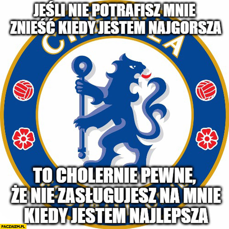 Chelsea: jeśli nie potrafisz mnie znieść kiedy jestem najgorsza nie zasługujesz na mnie kiedy jestem najlepsza
