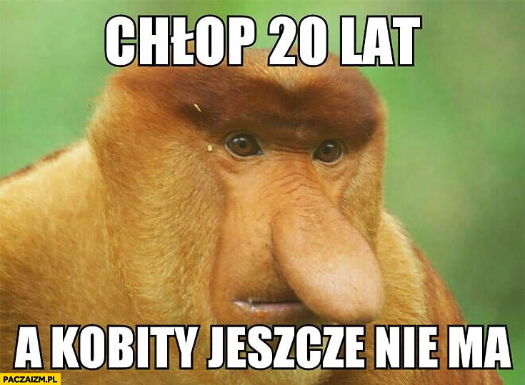 Chłop 20 lat a kobity jeszcze nie ma typowy Polak nosacz małpa