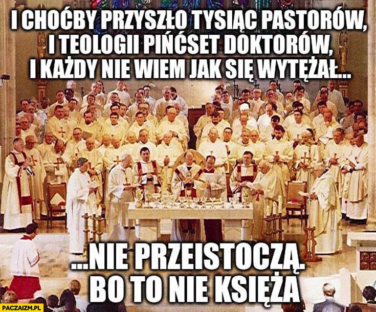 Choćby przyszło tysiąc pastorów i teologii pińcset doktorów i każdy nie wiem jak się wytężał nie przeistoczą bo to nie księża
