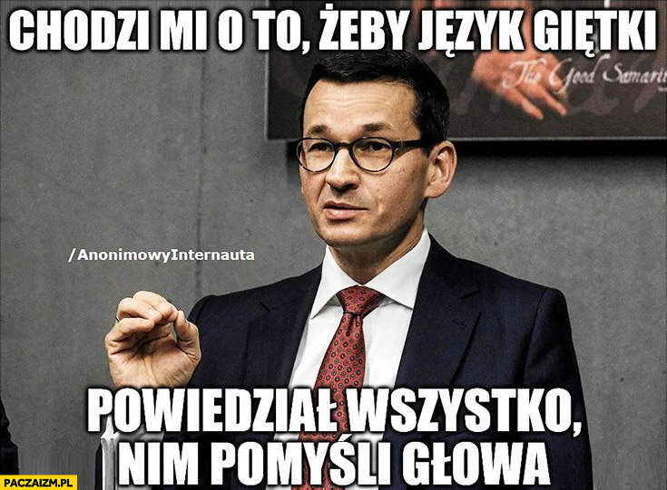 Chodzi mi o to żeby język giętki powiedział wszystko nim pomyśli głowa Morawiecki
