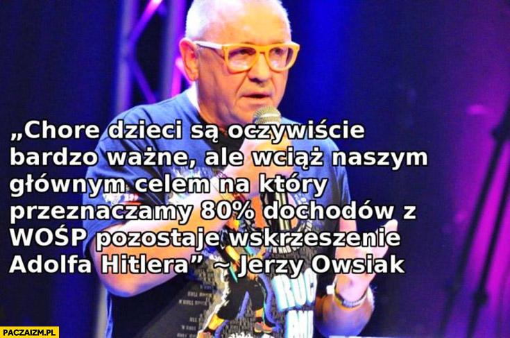 Chore dzieci są oczywiście bardzo ważne ale wciąż naszym głównym celem na który przeznaczamy 80% procent dochodów z WOŚP pozostaje wskrzeszenie Adolfa Hitlera Jerzy Owsiak