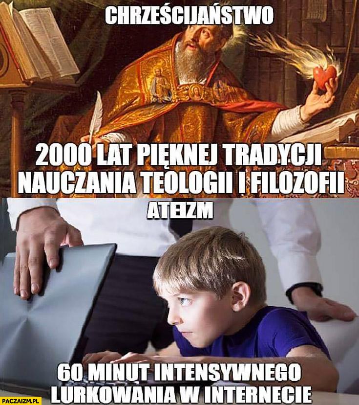Chrześcijaństwo 2000 lat pięknej tradycji nauczania teologii i filozofii, ateizm 60 minut intensywnego lurkowania w internecie