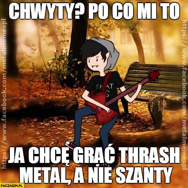 Chwyty po co mi to chcę grać trash metal nie szanty