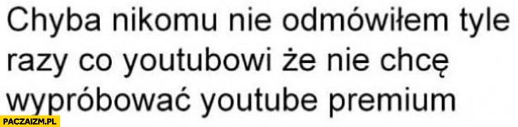 Chyba nikomu nie odmówiłem tyle razy co YouTubowi, że nie chce wypróbować YouTube premium