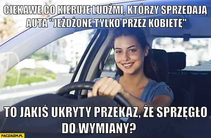 Ciekawe co kieruje ludźmi, którzy sprzedają auta jeżdżone tylko przez kobietę, to jakiś ukryty przekaz, że sprzęgło do wymiany?