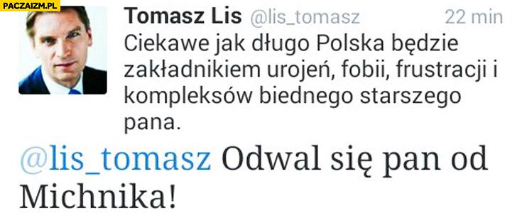 Ciekawe jak długo Polska będzie zakładnikiem biednego starszego pana. Tomasz Lis odwal się pan od Michnika