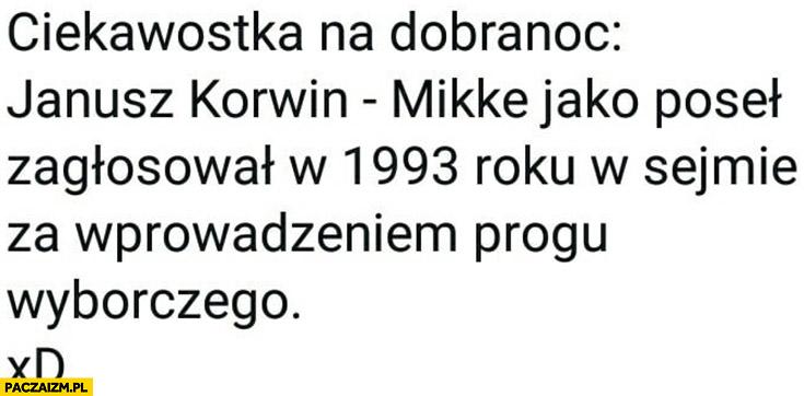 Ciekawostka Korwin jako poseł zagłosował w 1993 w sejmie za wprowadzeniem progu wyborczego