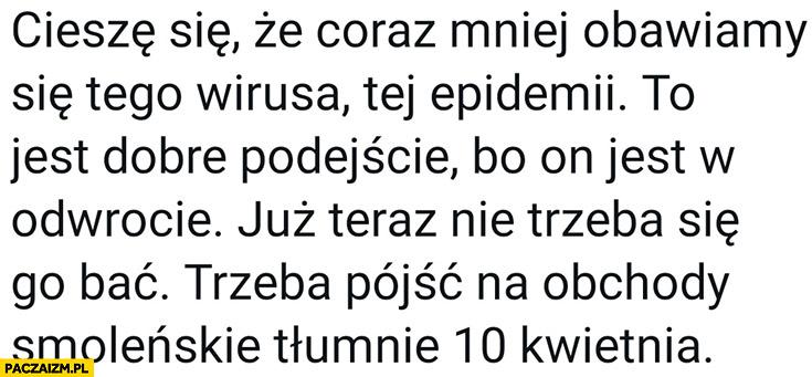 Cieszę się, że coraz mniej obawiamy się tego wirusa nie trzeba się go bać trzeba tłumnie pójść na obchody smoleńskie 10 kwietnia Morawiecki cytat