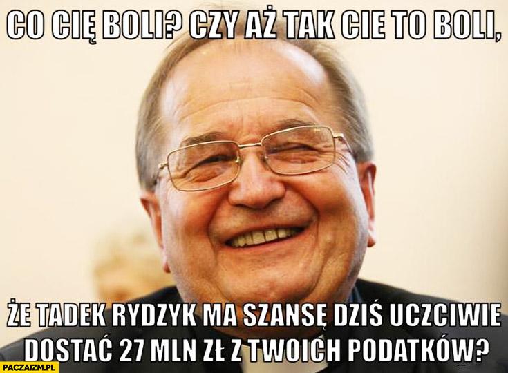 Co Cię boli czy aż tak Cię to boli ze Tadek Rydzyk ma szansę uczciwie dostać 27 mln z Twoich podatków?