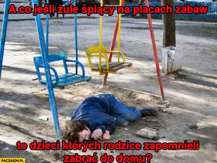 Co jeśli żule śpiący na placach zabaw to dzieci których rodzice zapomnieli zabrać do domu?