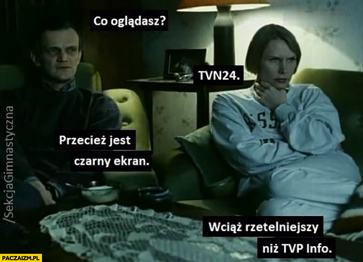 Co oglądasz? TVN, przecież jest czarny ekran, wciąż rzetelniejszy niż TVP info