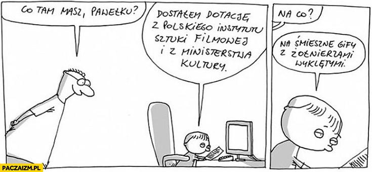 Co tam masz Pawełku? Dostałem dotację Polskiego Instytutu Sztuki Filmowej i Ministerstwa Kultury na śmieszne gify z Żołnierzami wyklętymi