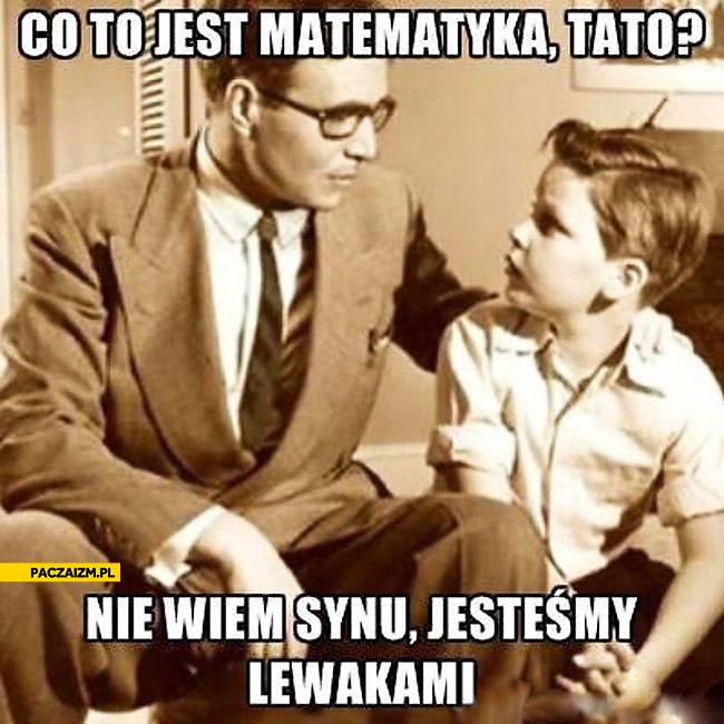 Co to jest matematyka tato? Nie wiem jesteśmy lewakami