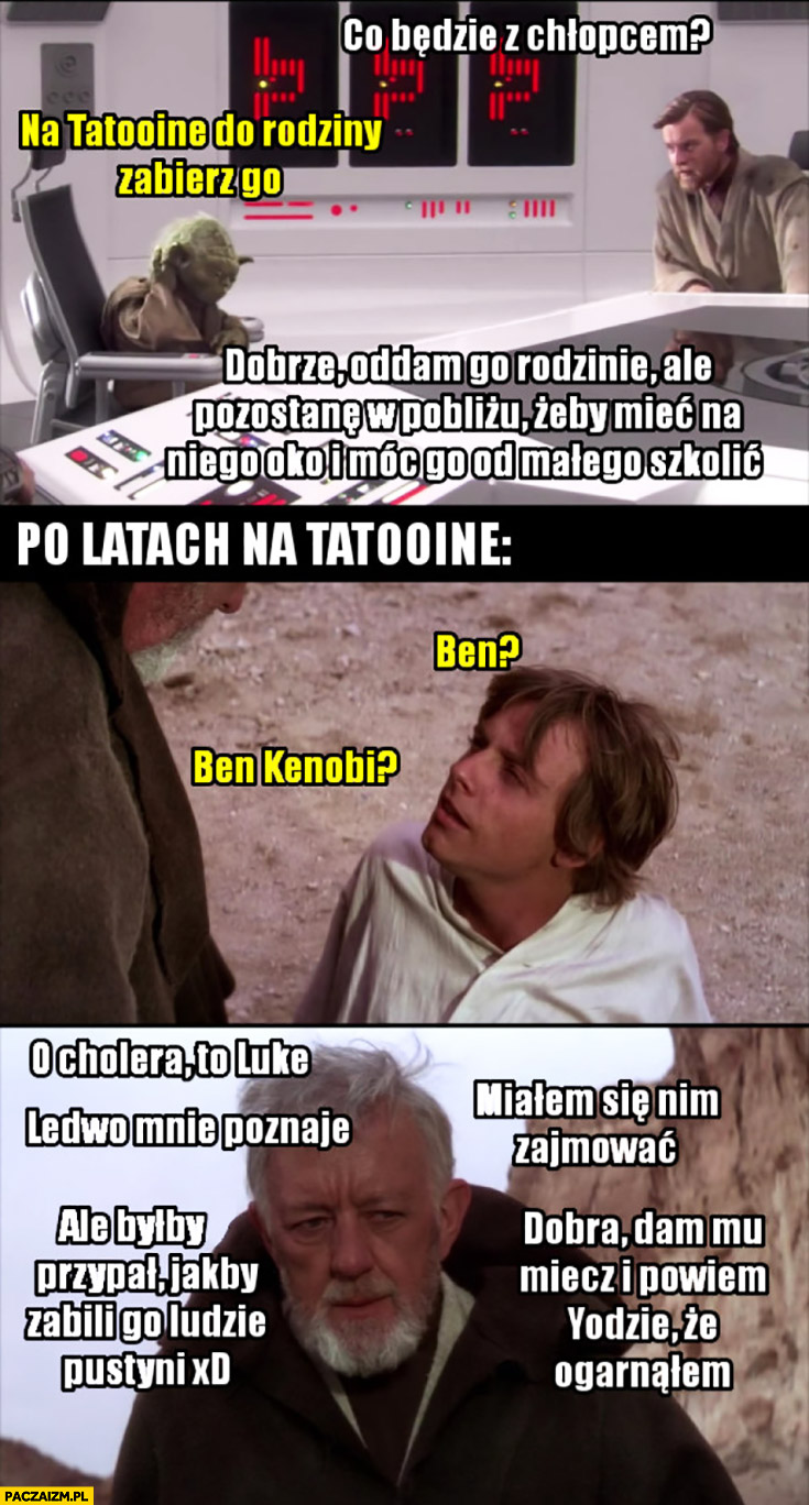 Co z chłopcem? Zabierz go na Tatooine. O cholera, to Luke, ledwo mnie poznaje, dam mu miecz i powiem Yodzie, że ogarnąłem