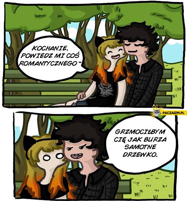 Coś romantycznego: grzmociłbym Cię jak burza samotne drzewo