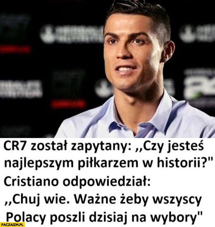 Cristiano Ronaldo zapytany czy jesteś najlepszym piłkarzem w historii, kij wie ważne żeby wszyscy Polacy poszli dzisiaj na wybory
