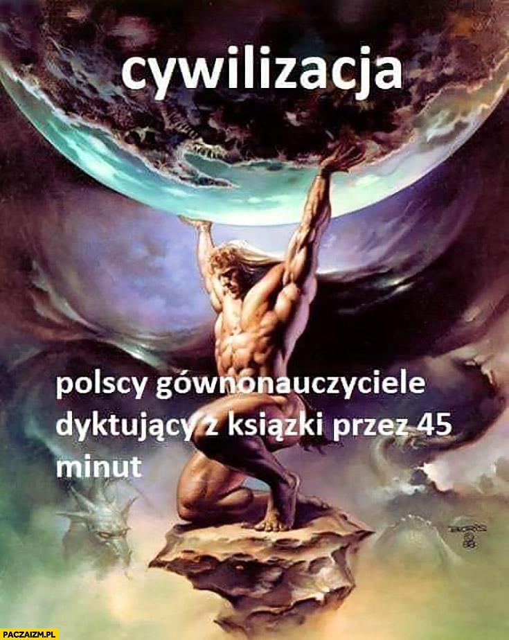Cywilizacja polscy gównonauczyciele dyktujący z książki przez 45 minut podtrzymuje cywilizację