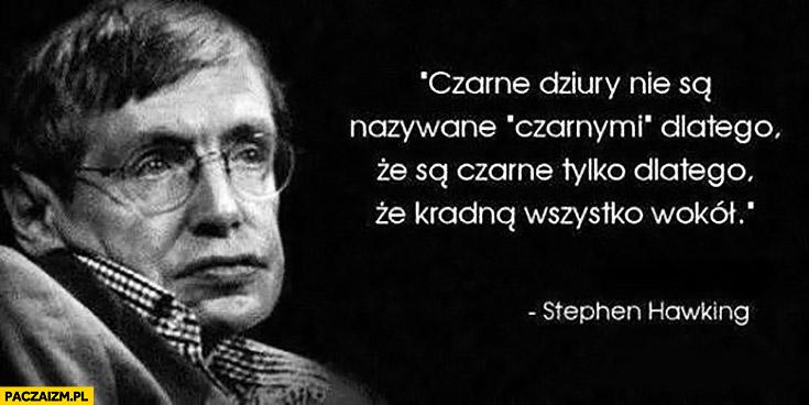Czarne dziury nie są nazywane czarnymi dlatego, że są czarne tylko dlatego, że kradną wszystko wokół Stephen Hawking cytat