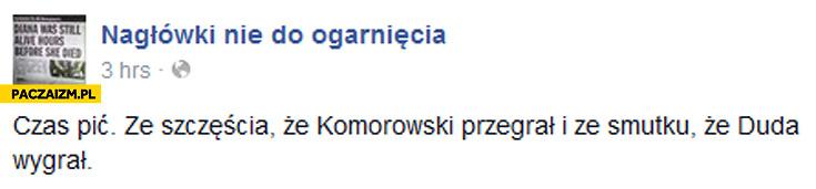 Czas pić ze szczęścia że Komorowski przegrał i ze smutku że Duda wygrał nagłówki nie do ogarnięcia