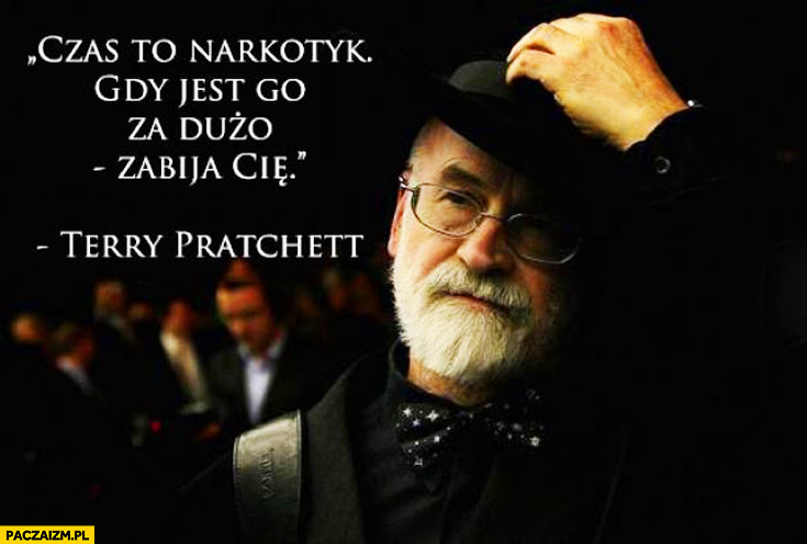 Czas to narkotyk gdy jest go za dużo zabija Cię Terry Pratchett
