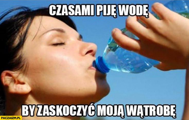 Czasami piję wodę by zaskoczyć moją wątrobę