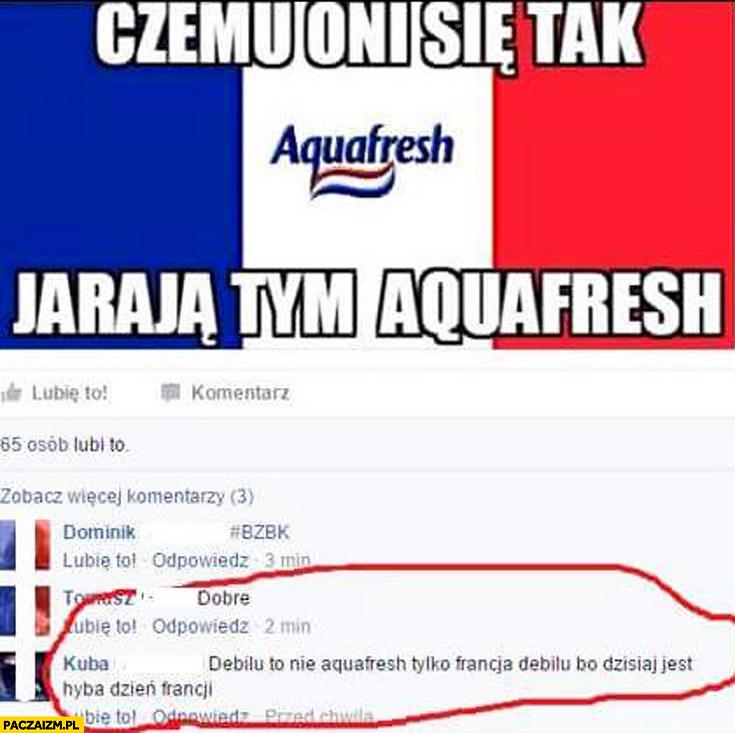 Czemu oni się tak jarają tym Aquafresh? Debilu to Francja bo dzisiaj jest dzień Francji