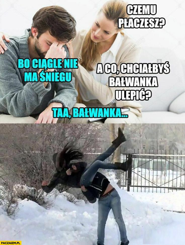 Czemu płaczesz? Bo ciągle nie ma śniegu, a co chciałbyś, bałwanka ulepić? Taa bałwanka chciał ją wywalić