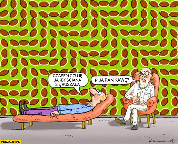 Czuję jakby ściana się ruszała. Pija pan kawę?