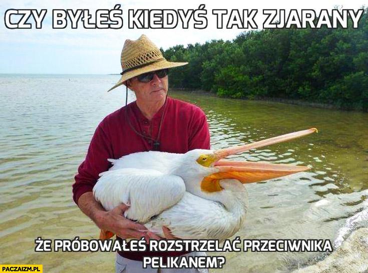 Czy byłeś kiedyś tak zjarany że próbowałeś rozstrzelać przeciwnika pelikanem?