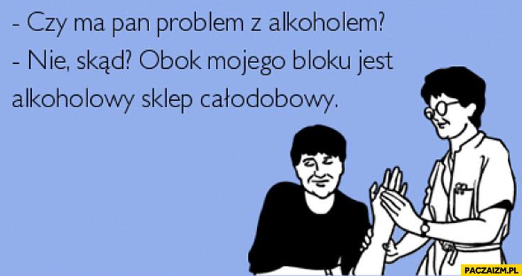 Czy ma pan problem z alkoholem? Skąd, obok mojego bloku jest alkoholowy sklep całodobowy