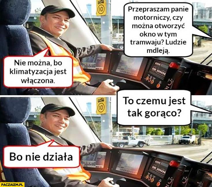 Czy można otworzyć okno w tramwaju? Nie można, bo klimatyzacja jest włączona. To czemu jest gorąco? Bo nie działa motorniczy
