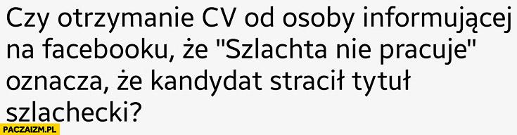 Czy otrzymanie CV od osoby informującej na facebooku, że szlachta nie pracuje oznacza, że kandydat stracił tytuł szlachecki?