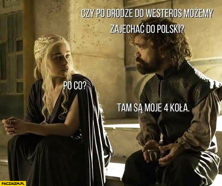 Czy po drodze do Westeros możemy zajechać do Polski? Po co? Tam są moje 4 koła. Tyrion Lannister Gra o Tron