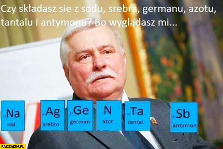 Czy składasz się z sodu, srebra, germanu, azotu, tantalu i antymonu? Bo wyglądasz mi na agenta SB Lech Wałęsa TW Bolek