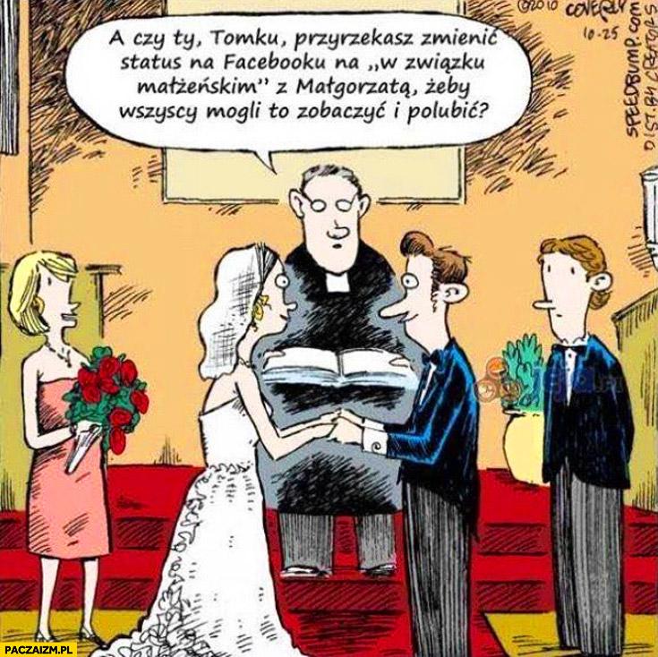 """Czy Ty Tomku przyrzekasz zmienić status na facebooku na """"w związku"""" małżeńskim żeby wszyscy mogli to zobaczyć i polubić ślub"""