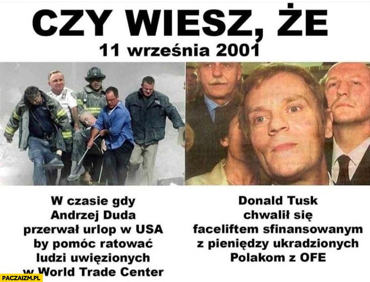 Czy wiesz, że 11 września 2001 Andrzej Duda przerwał urlop by ratować ludzi uwiezionych w WTC Donald Tusk chwalił się faceliftem sfinansowanym z pieniędzy z OFE
