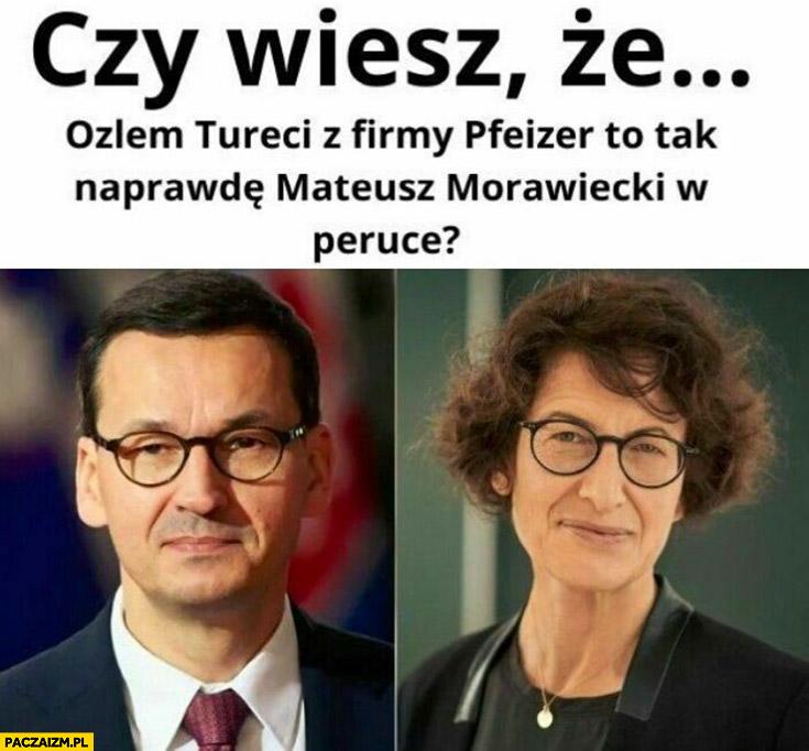Czy wiesz, że Tureci z firmy Pfizer to tak naprawdę Mateusz Morawiecki w peruce?