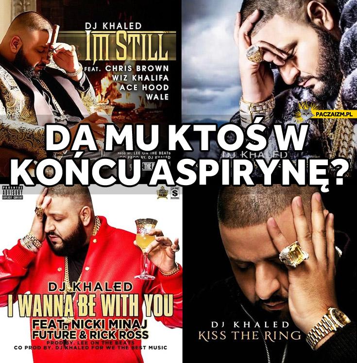 Da mu ktoś w końcu aspirynę dj Khaled bół głowy