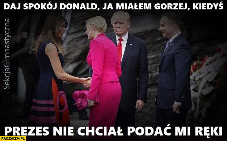 Daj spokój Donald ja miałem gorzej kiedyś prezes nie chciał mi podać ręki Trump Agata Andrzej Duda