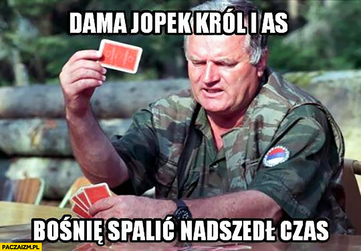 Dama, jopek król i as, Bośnię spalić nadszedł czas. Żołnierz gra w karty
