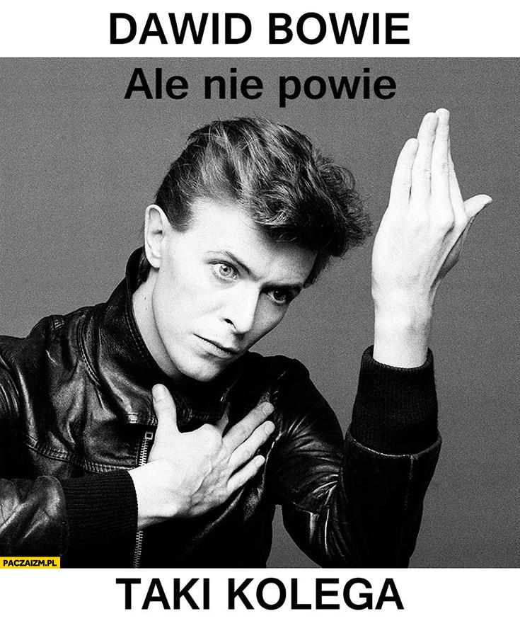 Dawid Bowie ale nie powie taki kolega
