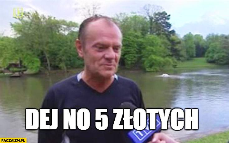 Dej no 5 złotych Tusk