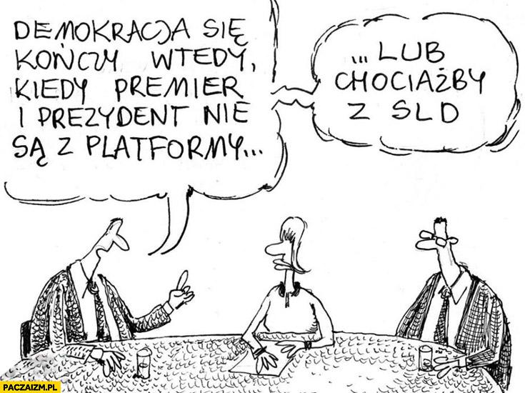 Demokracja kończy się wtedy kiedy premier i prezydent nie są z platformy lub chociażby z SLD