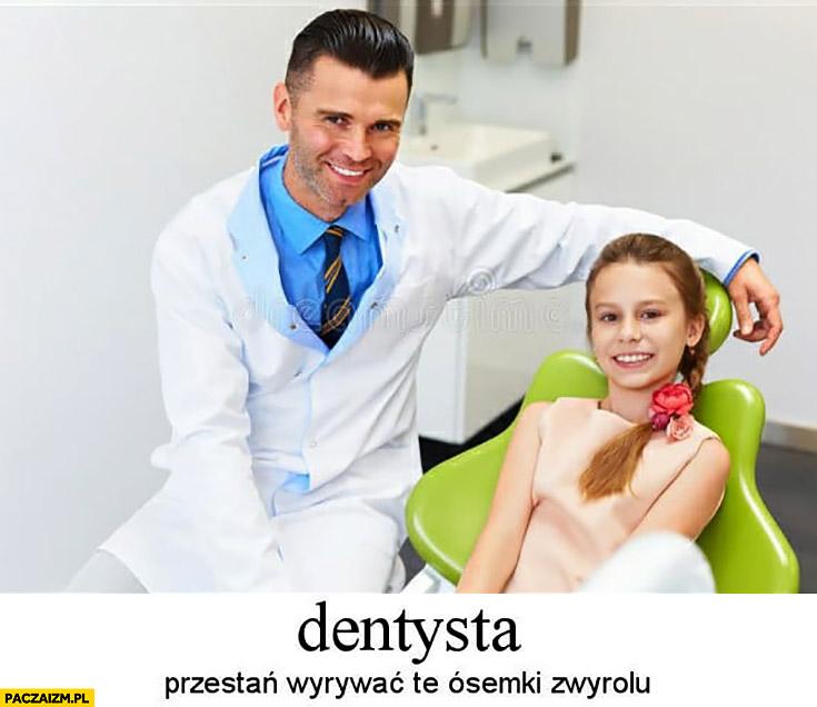 Dentysta przestań wyrywać te ósemki zwyrolu ośmiolatka