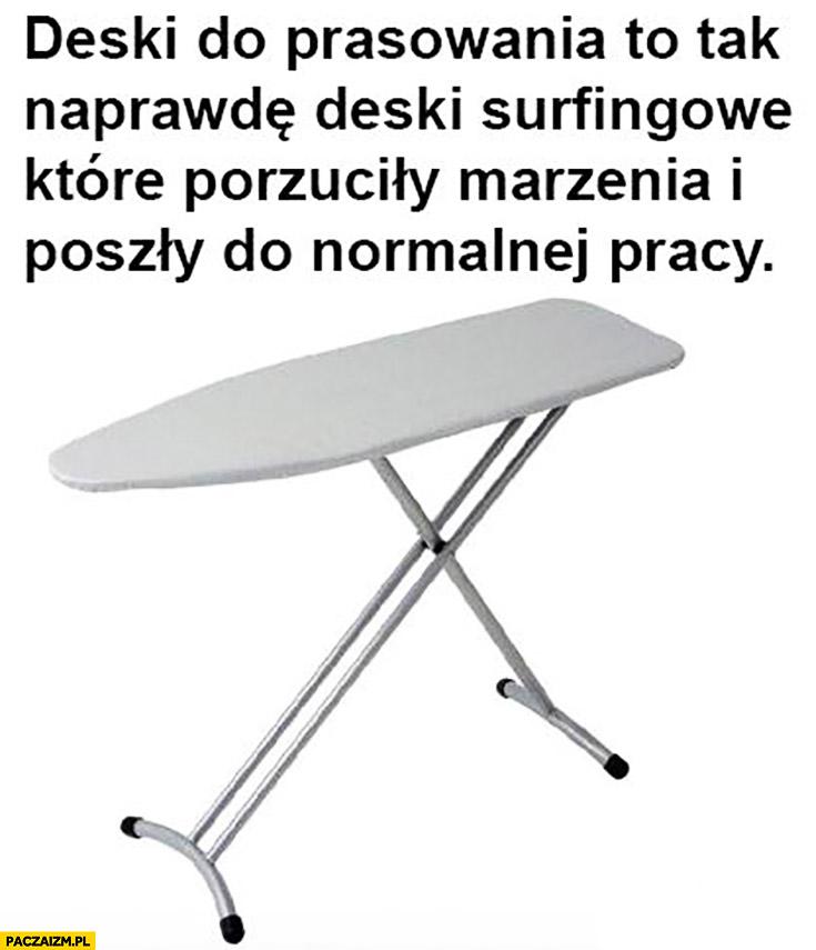 Deski do prasowania to tak naprawdę deski surfingowe które porzuciły marzenia i poszły do normalnej pracy