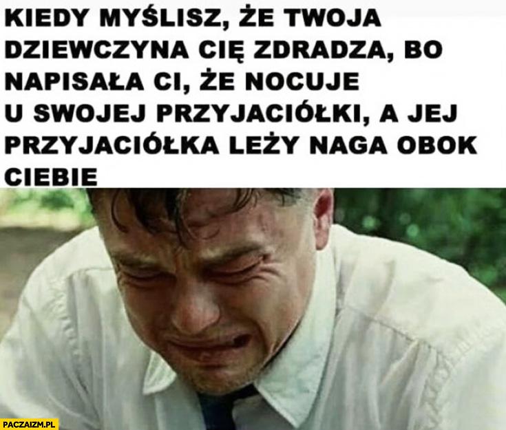 DiCaprio płacze kiedy myślisz, że dziewczyna Cię zdradza bo napisała Ci, że nocuje u swojej przyjaciółki a jej przyjaciółka leży naga obok Ciebie