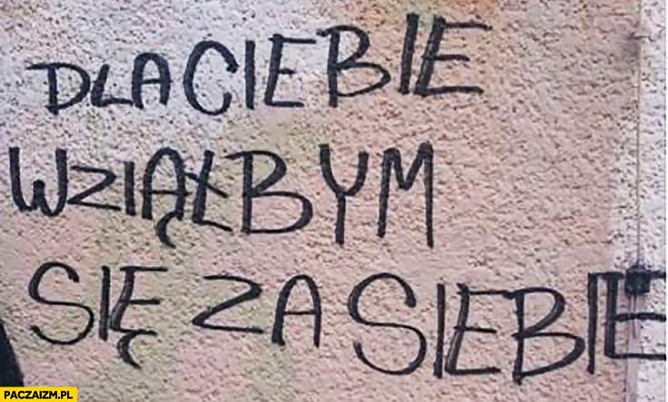 Dla Ciebie wziąłbym się za siebie napis na murze