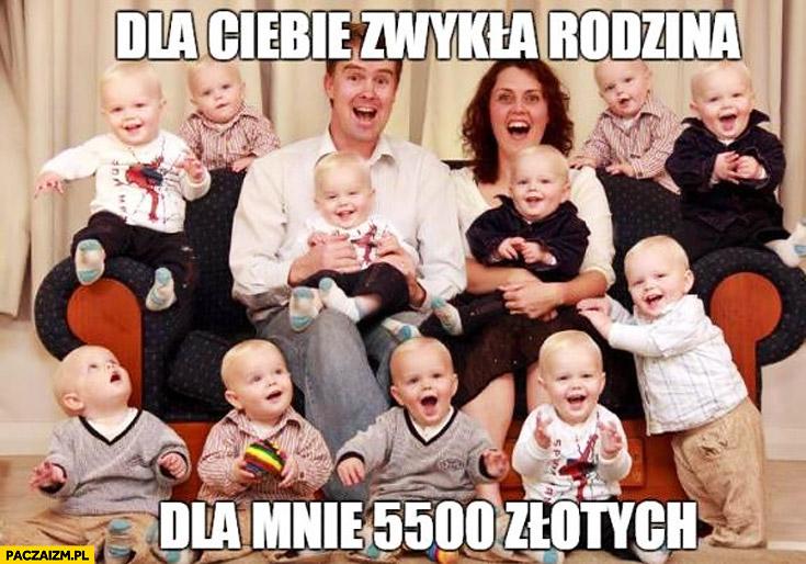 Dla Ciebie zwykła rodzina dla mnie 5500 złotych 500zł na dziecko