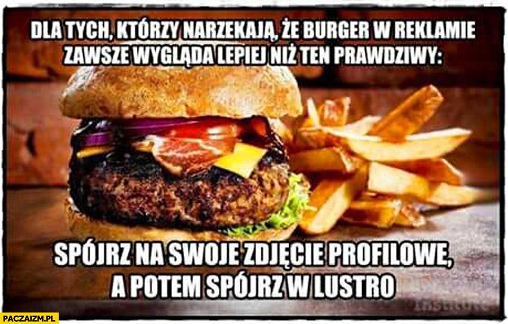 Dla tych co narzekają że burger w reklamie wygląda lepiej niż prawdziwy spójrz na swoje zdjęcie profilowe potem spójrz w lustro