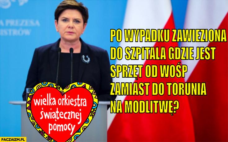 Dlaczego Beata Szydło po wypadku została zawieziona do szpitala gdzie jest sprzęt od WOŚP zamiast do Torunia na modlitwę?